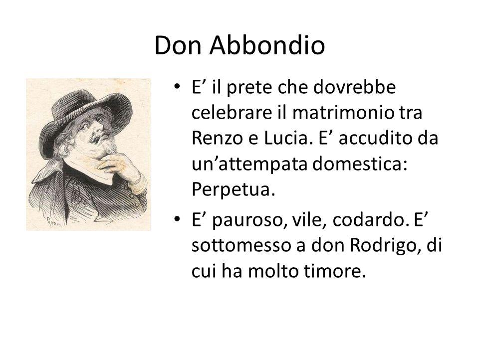 Don Abbondio E' il prete che dovrebbe celebrare il matrimonio tra Renzo e Lucia. E' accudito da un'attempata domestica: Perpetua.