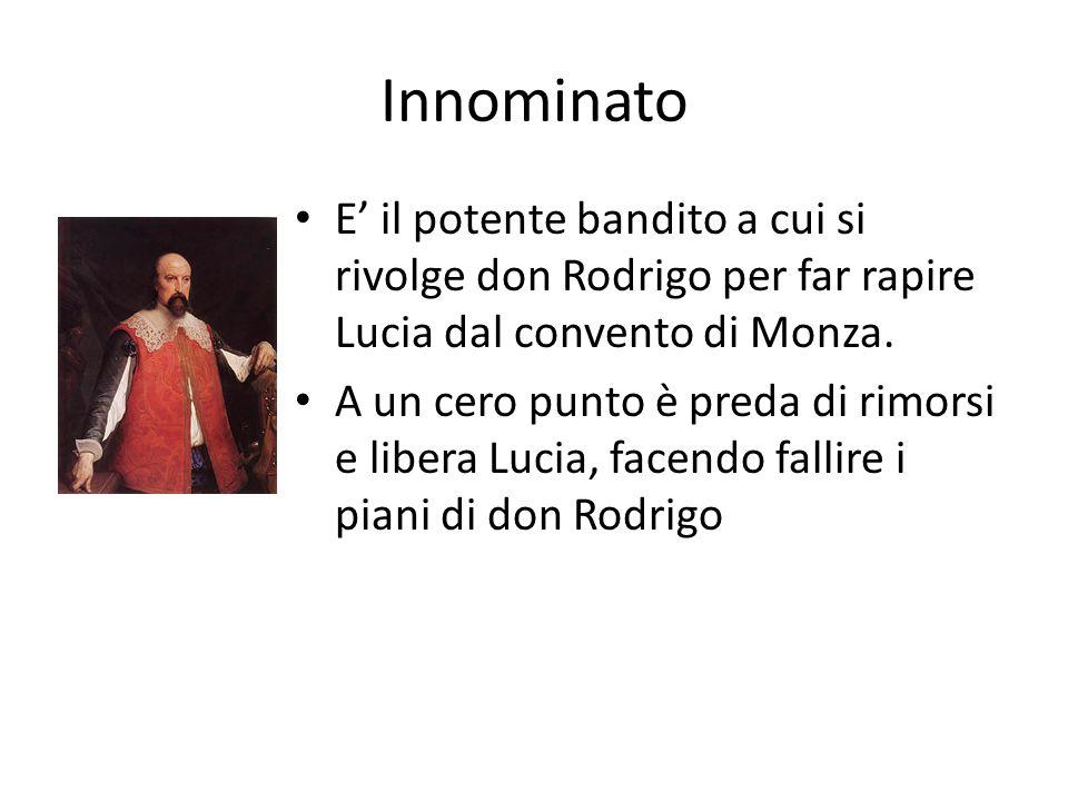 Innominato E' il potente bandito a cui si rivolge don Rodrigo per far rapire Lucia dal convento di Monza.