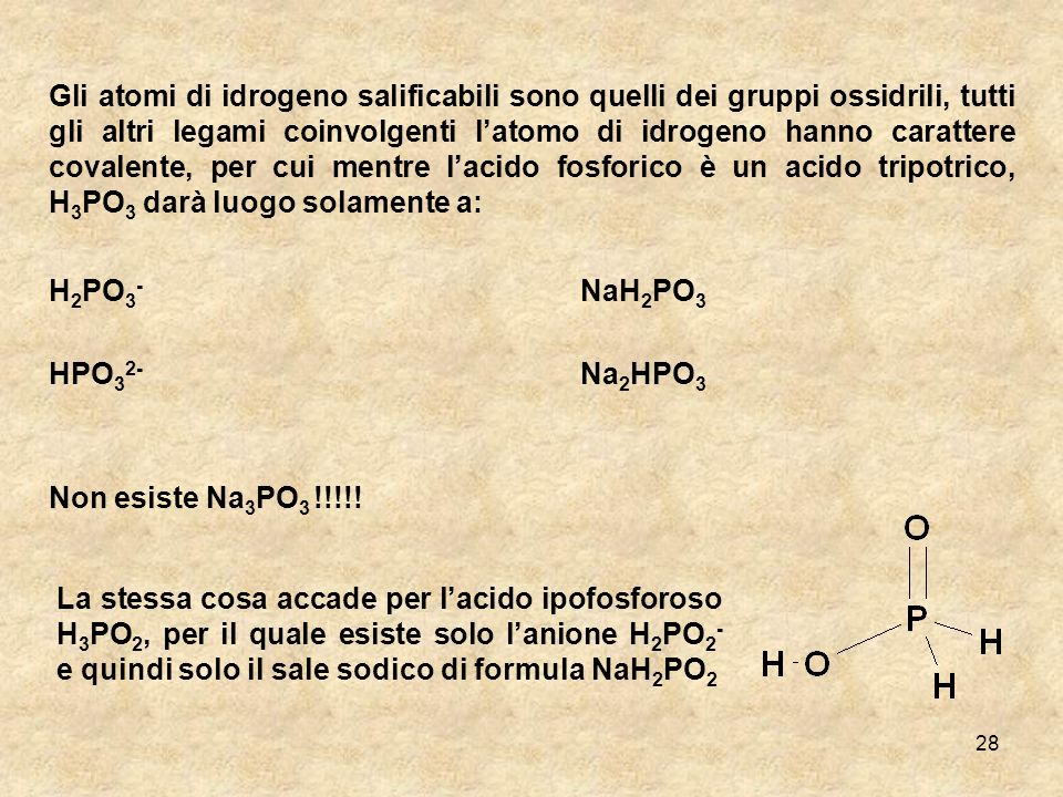 Gli atomi di idrogeno salificabili sono quelli dei gruppi ossidrili, tutti gli altri legami coinvolgenti l'atomo di idrogeno hanno carattere covalente, per cui mentre l'acido fosforico è un acido tripotrico, H3PO3 darà luogo solamente a: