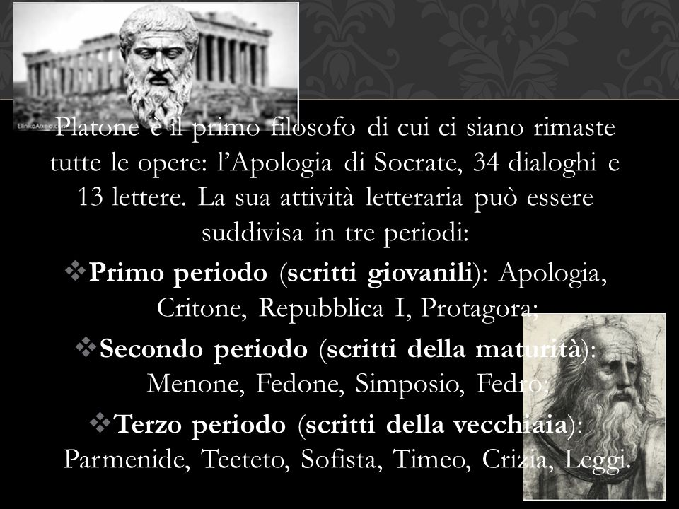 Platone è il primo filosofo di cui ci siano rimaste tutte le opere: l'Apologia di Socrate, 34 dialoghi e 13 lettere. La sua attività letteraria può essere suddivisa in tre periodi: