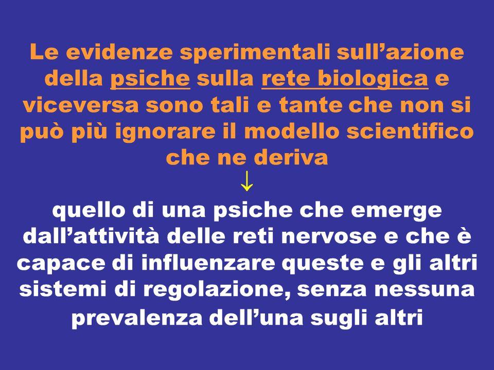 Le evidenze sperimentali sull'azione della psiche sulla rete biologica e viceversa sono tali e tante che non si può più ignorare il modello scientifico che ne deriva  quello di una psiche che emerge dall'attività delle reti nervose e che è capace di influenzare queste e gli altri sistemi di regolazione, senza nessuna prevalenza dell'una sugli altri