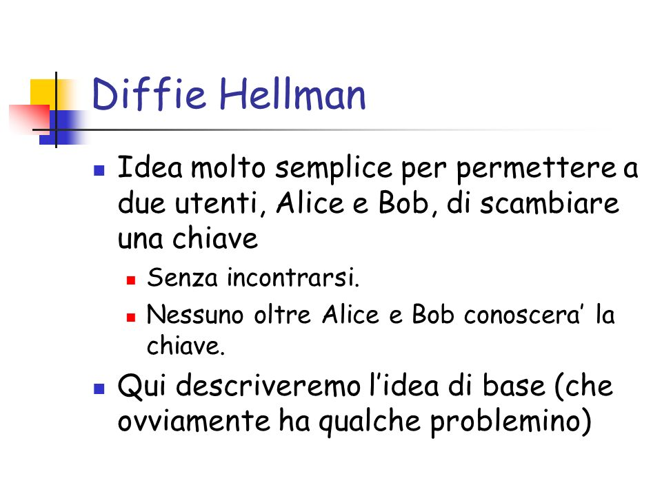 Diffie Hellman Idea molto semplice per permettere a due utenti, Alice e Bob, di scambiare una chiave.