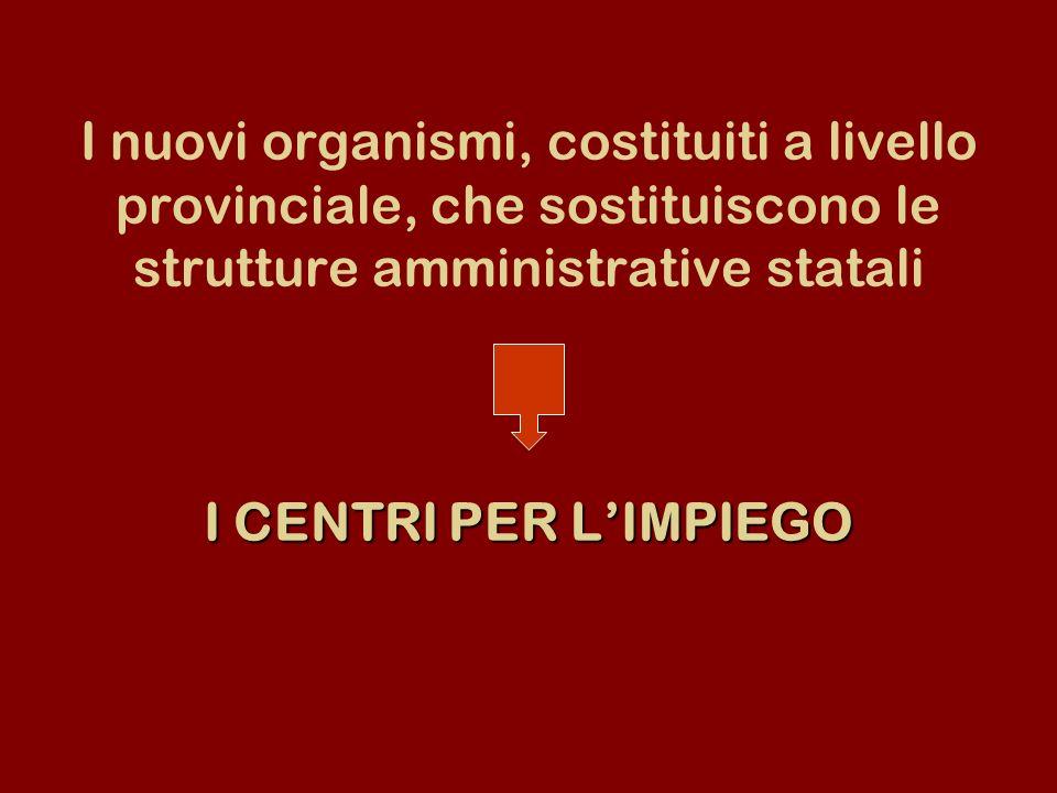 I nuovi organismi, costituiti a livello provinciale, che sostituiscono le strutture amministrative statali I CENTRI PER L'IMPIEGO