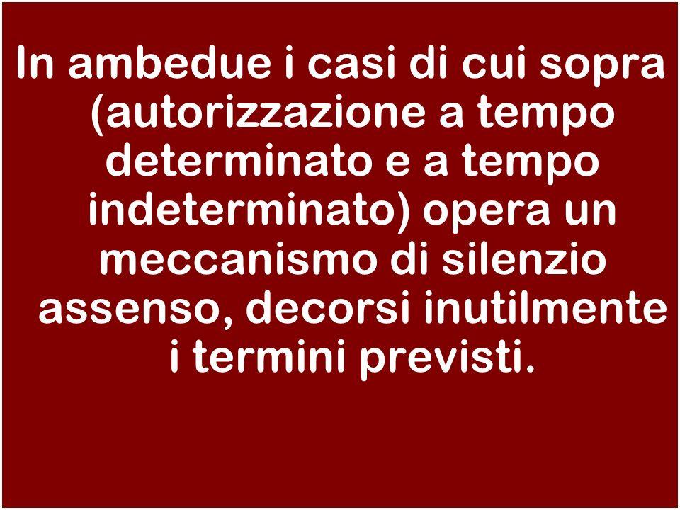 In ambedue i casi di cui sopra (autorizzazione a tempo determinato e a tempo indeterminato) opera un meccanismo di silenzio assenso, decorsi inutilmente i termini previsti.