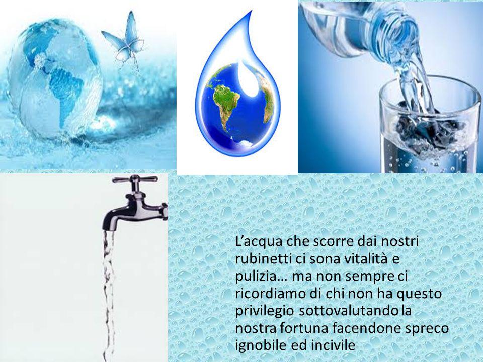 L'acqua che scorre dai nostri rubinetti ci sona vitalità e pulizia… ma non sempre ci ricordiamo di chi non ha questo privilegio sottovalutando la nostra fortuna facendone spreco ignobile ed incivile