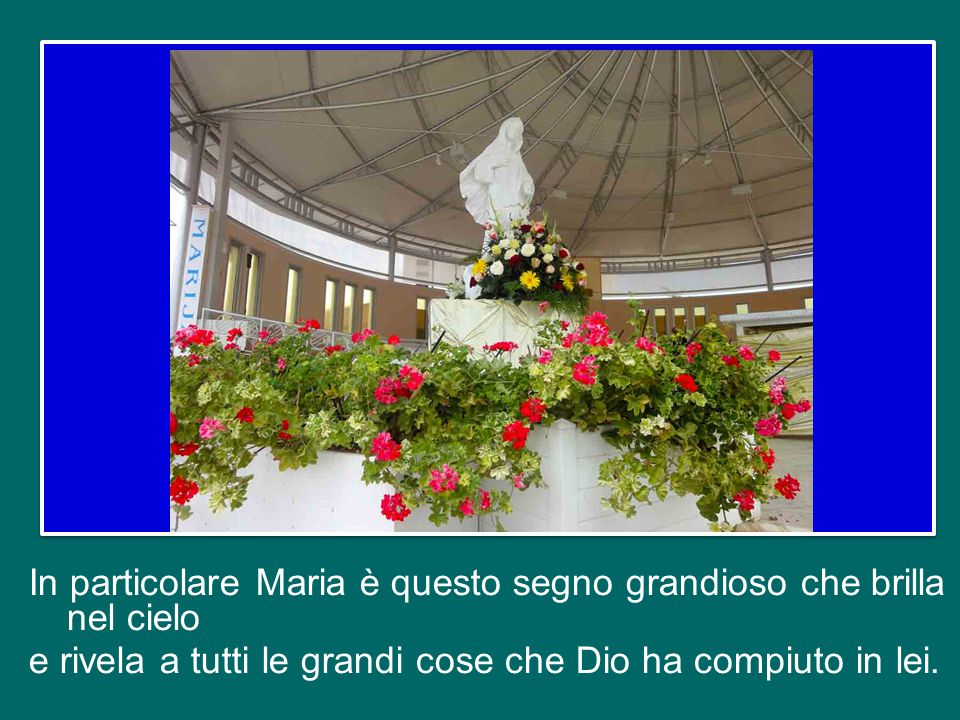 In particolare Maria è questo segno grandioso che brilla nel cielo e rivela a tutti le grandi cose che Dio ha compiuto in lei.