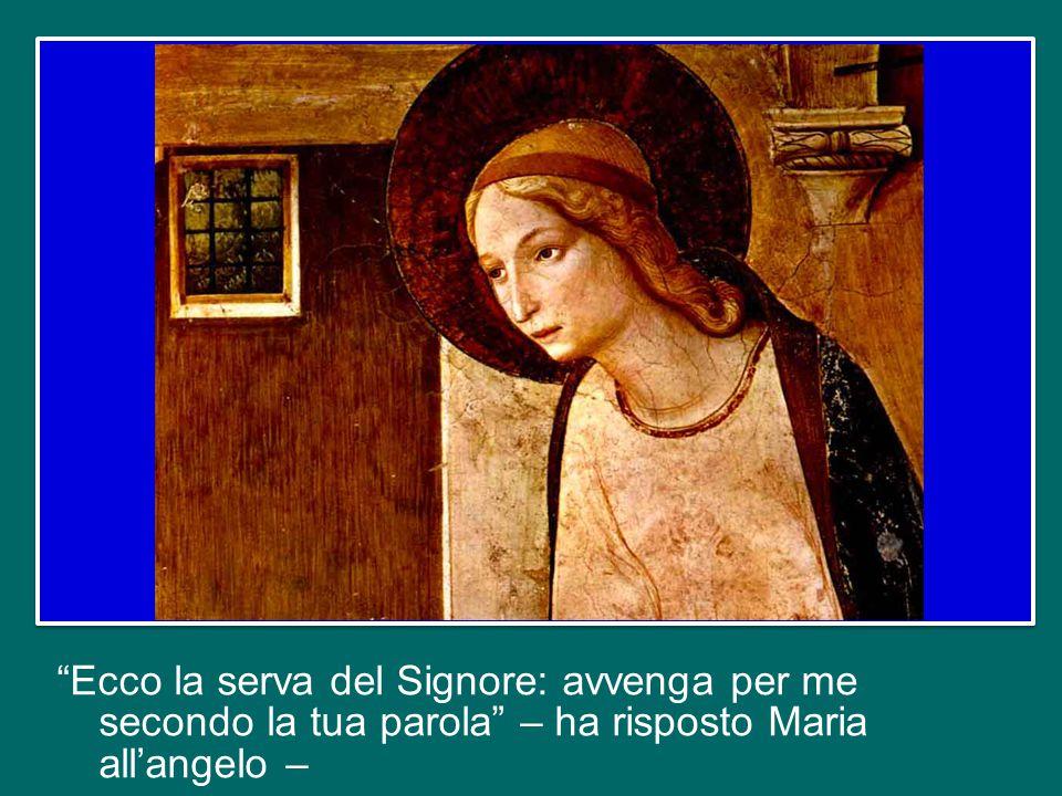 Ecco la serva del Signore: avvenga per me secondo la tua parola – ha risposto Maria all'angelo –