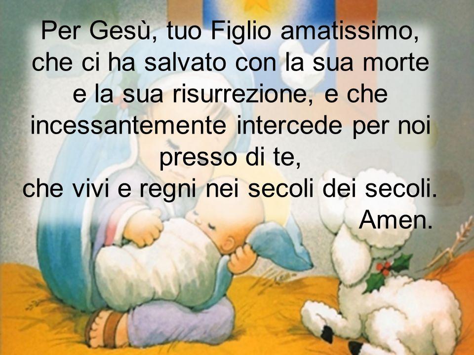 Per Gesù, tuo Figlio amatissimo, che ci ha salvato con la sua morte