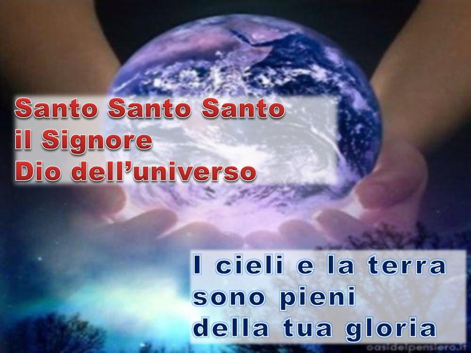 Santo Santo Santo il Signore Dio dell'universo I cieli e la terra sono pieni della tua gloria