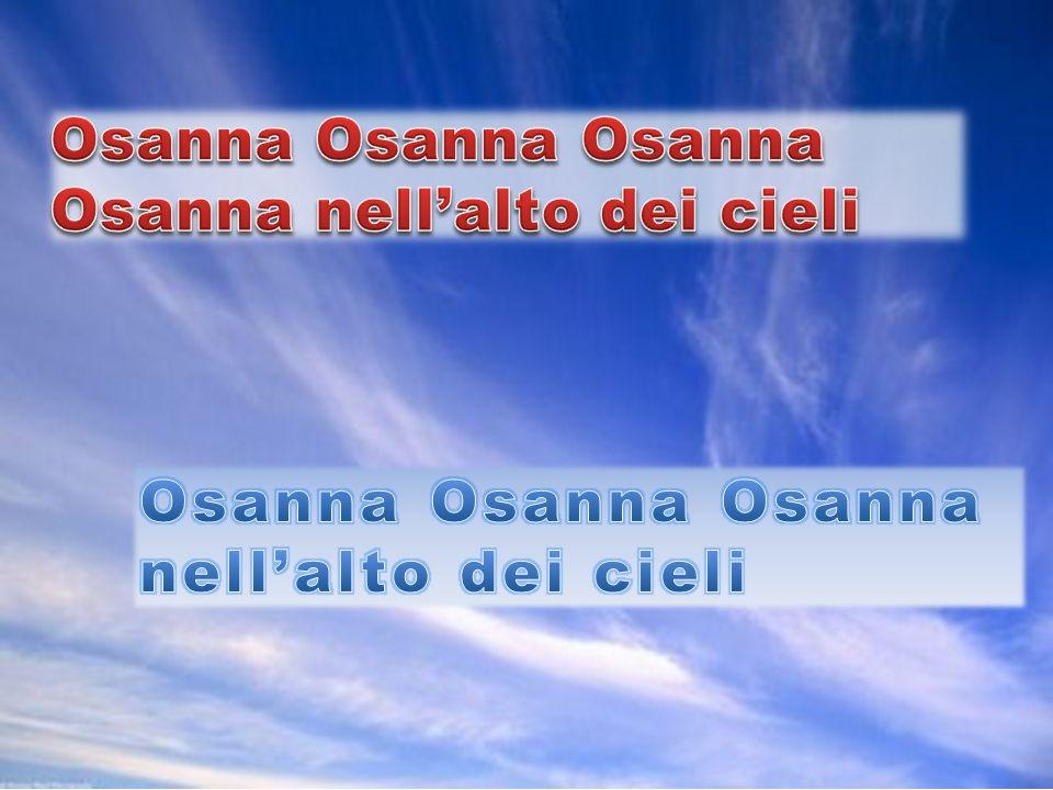 Osanna Osanna Osanna Osanna nell'alto dei cieli Osanna Osanna Osanna nell'alto dei cieli