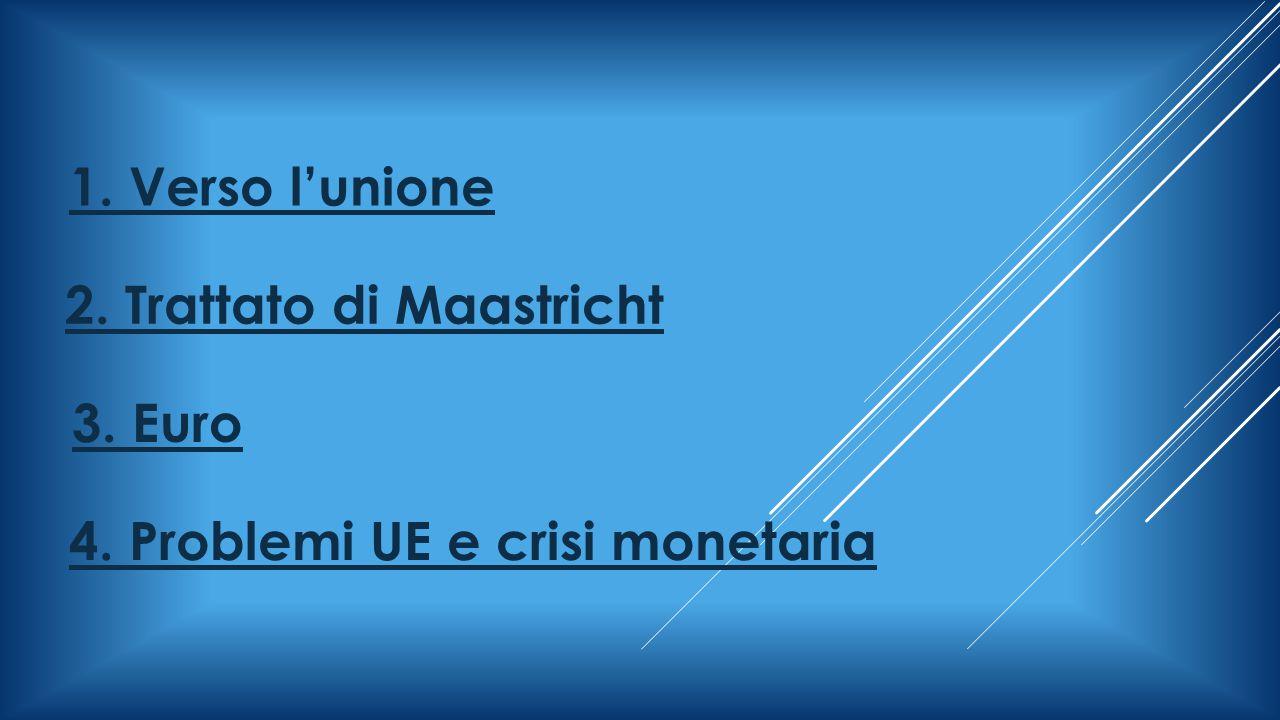 1. Verso l'unione 2. Trattato di Maastricht 3. Euro 4. Problemi UE e crisi monetaria