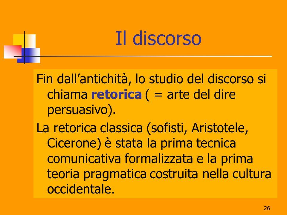 Il discorso Fin dall'antichità, lo studio del discorso si chiama retorica ( = arte del dire persuasivo).