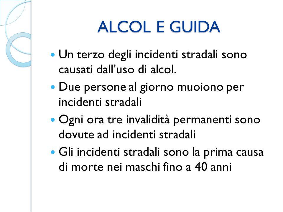 ALCOL E GUIDA Un terzo degli incidenti stradali sono causati dall'uso di alcol. Due persone al giorno muoiono per incidenti stradali.