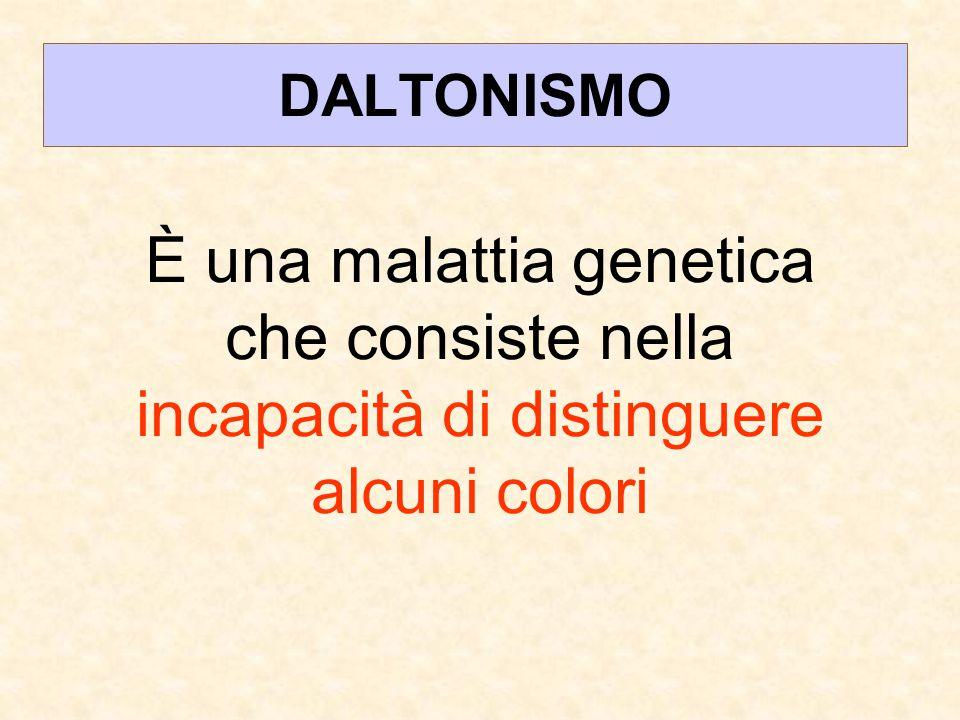 DALTONISMO È una malattia genetica che consiste nella incapacità di distinguere alcuni colori
