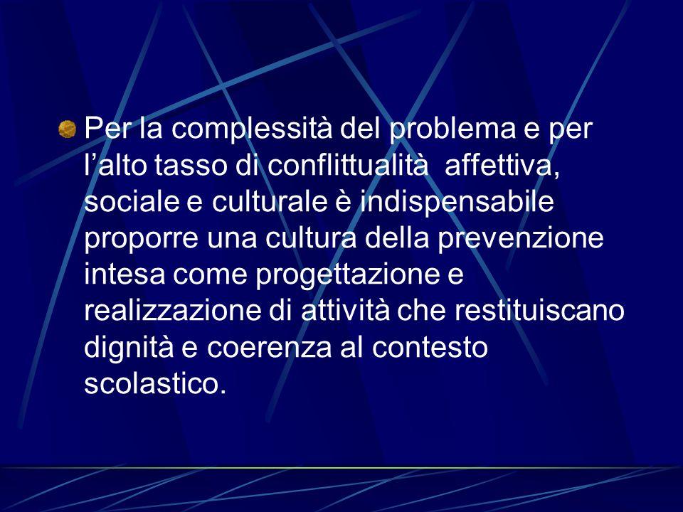 Per la complessità del problema e per l'alto tasso di conflittualità affettiva, sociale e culturale è indispensabile proporre una cultura della prevenzione intesa come progettazione e realizzazione di attività che restituiscano dignità e coerenza al contesto scolastico.