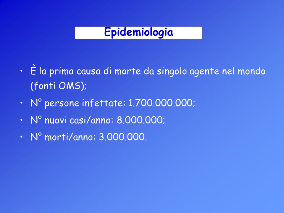 Epidemiologia È la prima causa di morte da singolo agente nel mondo (fonti OMS); N° persone infettate: 1.700.000.000;