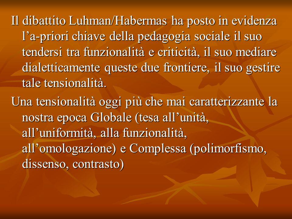 Il dibattito Luhman/Habermas ha posto in evidenza l'a-priori chiave della pedagogia sociale il suo tendersi tra funzionalità e criticità, il suo mediare dialetticamente queste due frontiere, il suo gestire tale tensionalità.