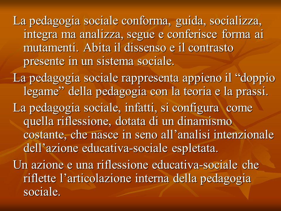 La pedagogia sociale conforma, guida, socializza, integra ma analizza, segue e conferisce forma ai mutamenti. Abita il dissenso e il contrasto presente in un sistema sociale.