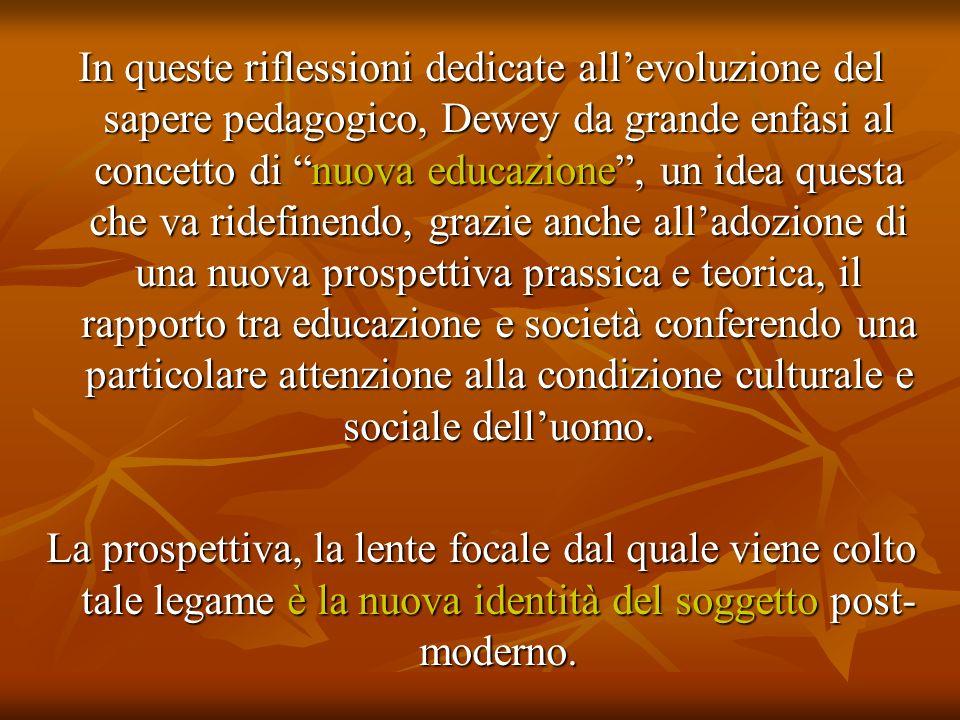 In queste riflessioni dedicate all'evoluzione del sapere pedagogico, Dewey da grande enfasi al concetto di nuova educazione , un idea questa che va ridefinendo, grazie anche all'adozione di una nuova prospettiva prassica e teorica, il rapporto tra educazione e società conferendo una particolare attenzione alla condizione culturale e sociale dell'uomo.