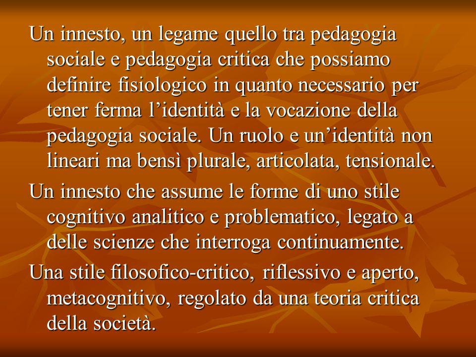 Un innesto, un legame quello tra pedagogia sociale e pedagogia critica che possiamo definire fisiologico in quanto necessario per tener ferma l'identità e la vocazione della pedagogia sociale. Un ruolo e un'identità non lineari ma bensì plurale, articolata, tensionale.