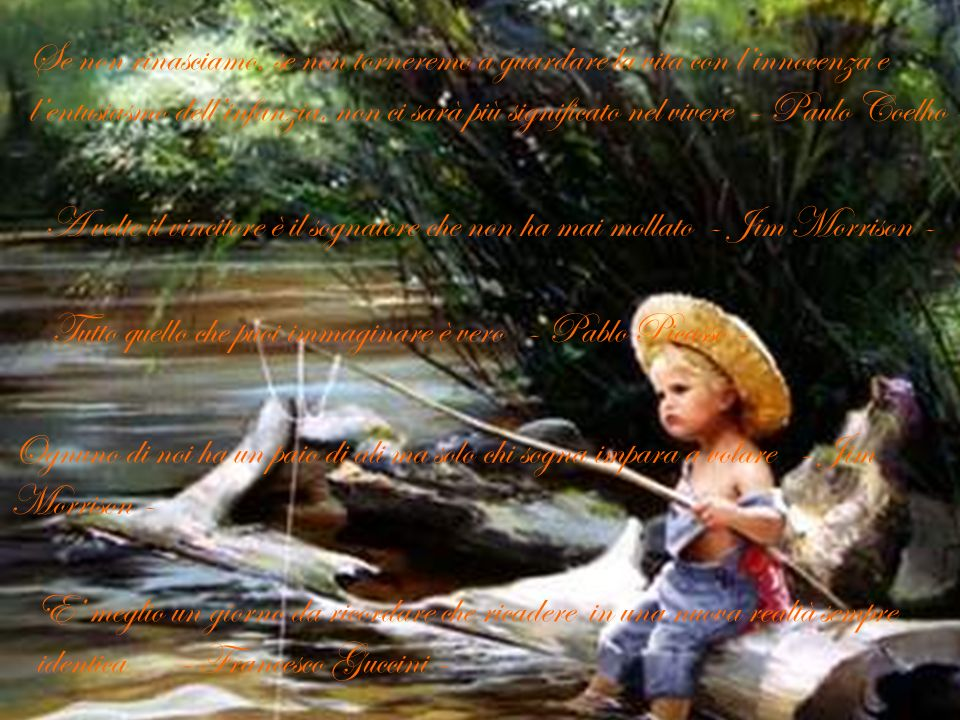 Se non rinasciamo, se non torneremo a guardare la vita con l'innocenza e l'entusiasmo dell'infanzia, non ci sarà più significato nel vivere - Paulo Coelho -