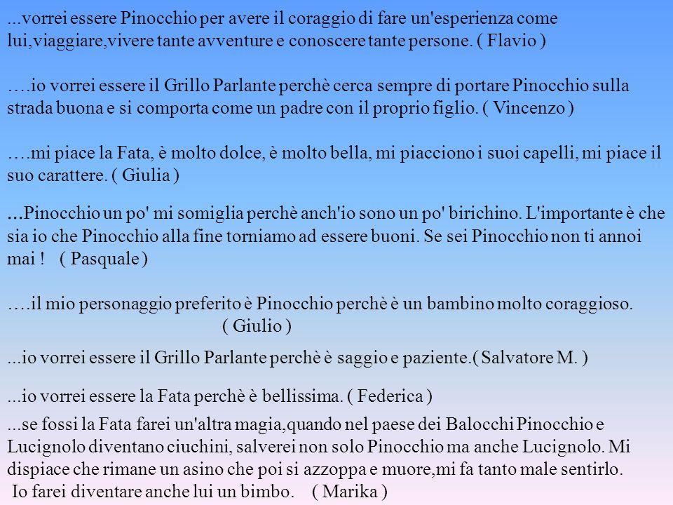 ...vorrei essere Pinocchio per avere il coraggio di fare un esperienza come lui,viaggiare,vivere tante avventure e conoscere tante persone. ( Flavio )
