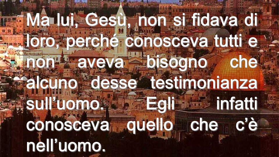 Ma lui, Gesù, non si fidava di loro, perché conosceva tutti e non aveva bisogno che alcuno desse testimonianza sull'uomo.