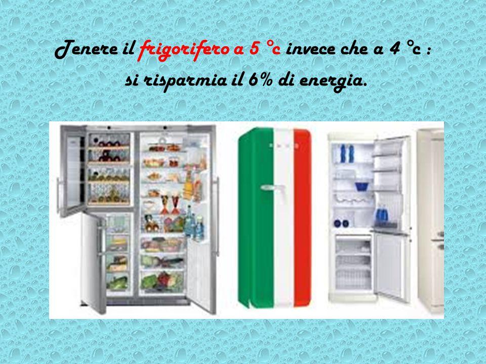 Tenere il frigorifero a 5 °c invece che a 4 °c : si risparmia il 6% di energia.
