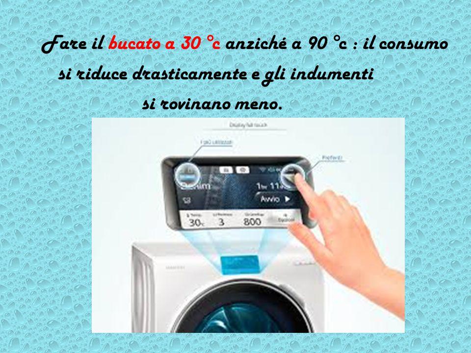 Fare il bucato a 30 °c anziché a 90 °c : il consumo si riduce drasticamente e gli indumenti si rovinano meno.