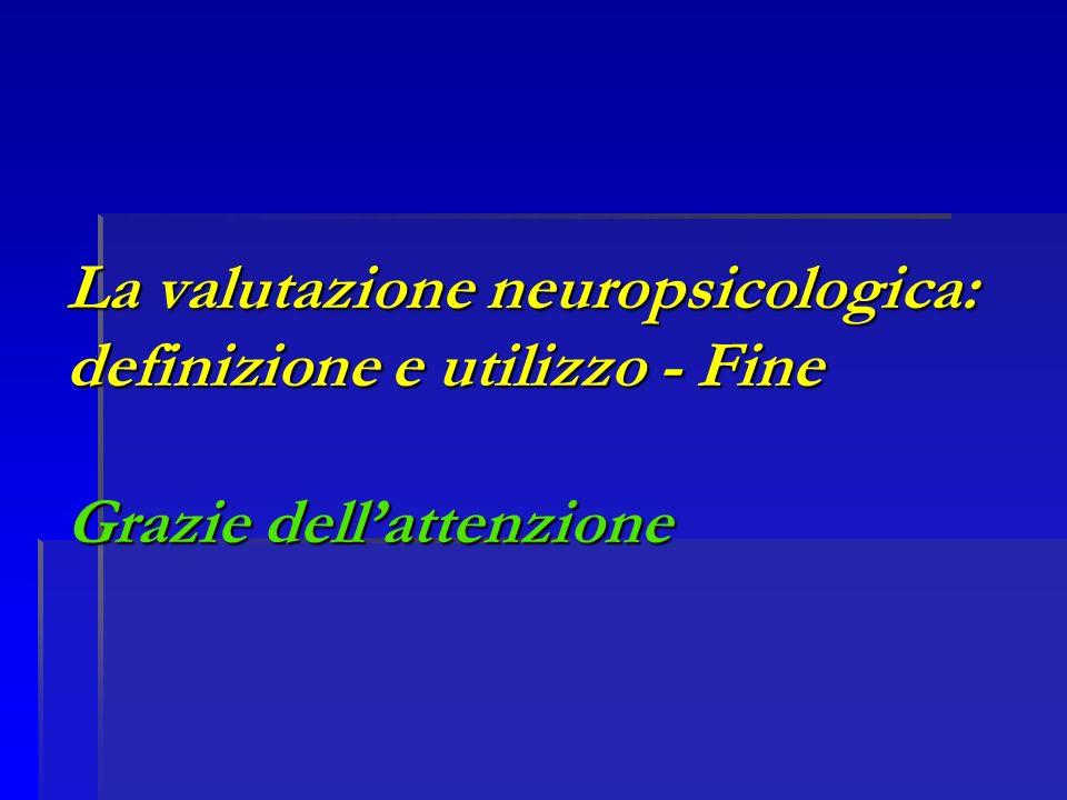 La valutazione neuropsicologica: definizione e utilizzo - Fine Grazie dell'attenzione