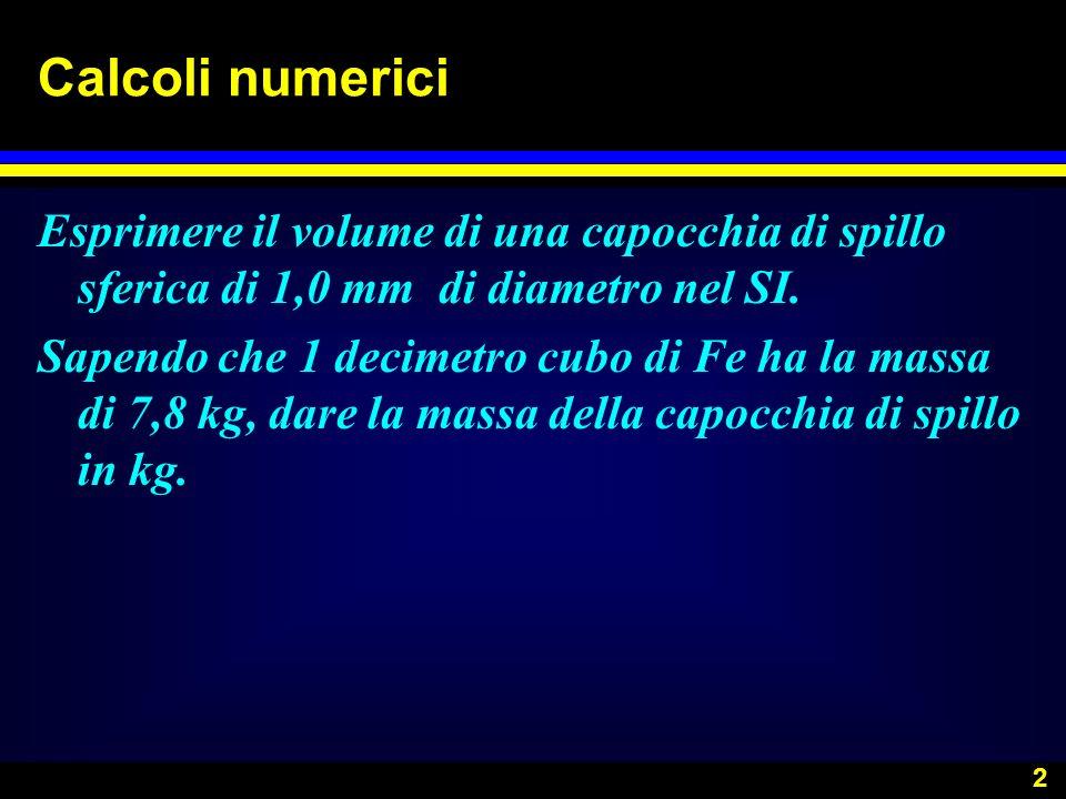 Calcoli numerici Esprimere il volume di una capocchia di spillo sferica di 1,0 mm di diametro nel SI.