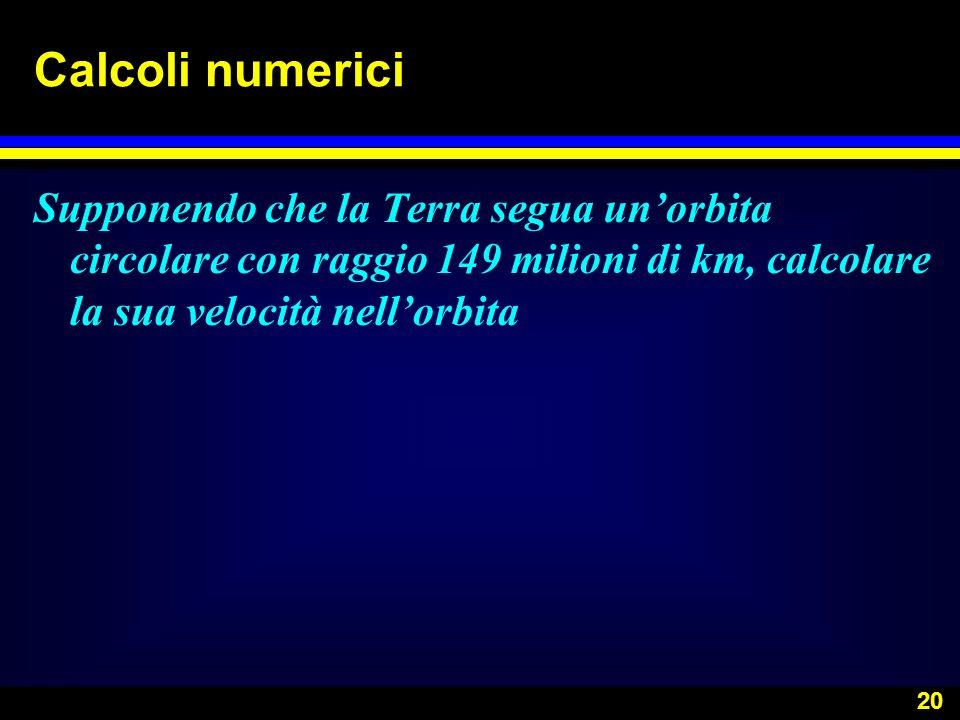 Calcoli numericiSupponendo che la Terra segua un'orbita circolare con raggio 149 milioni di km, calcolare la sua velocità nell'orbita.