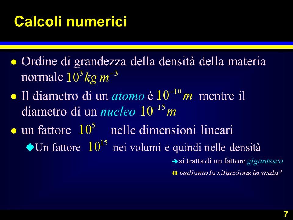 Calcoli numericiOrdine di grandezza della densità della materia normale. Il diametro di un atomo è mentre il diametro di un nucleo.