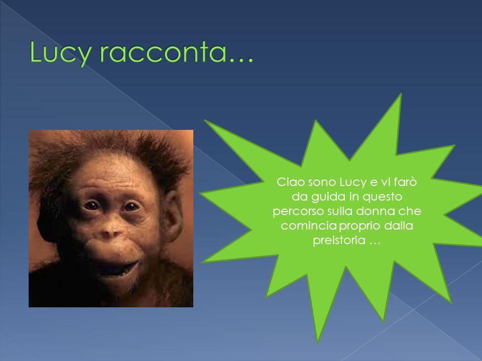 Lucy racconta… Ciao sono Lucy e vi farò da guida in questo percorso sulla donna che comincia proprio dalla preistoria …