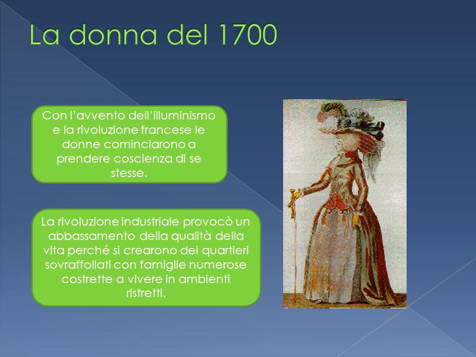 La donna del 1700 Con l'avvento dell'illuminismo e la rivoluzione francese le donne cominciarono a prendere coscienza di se stesse.