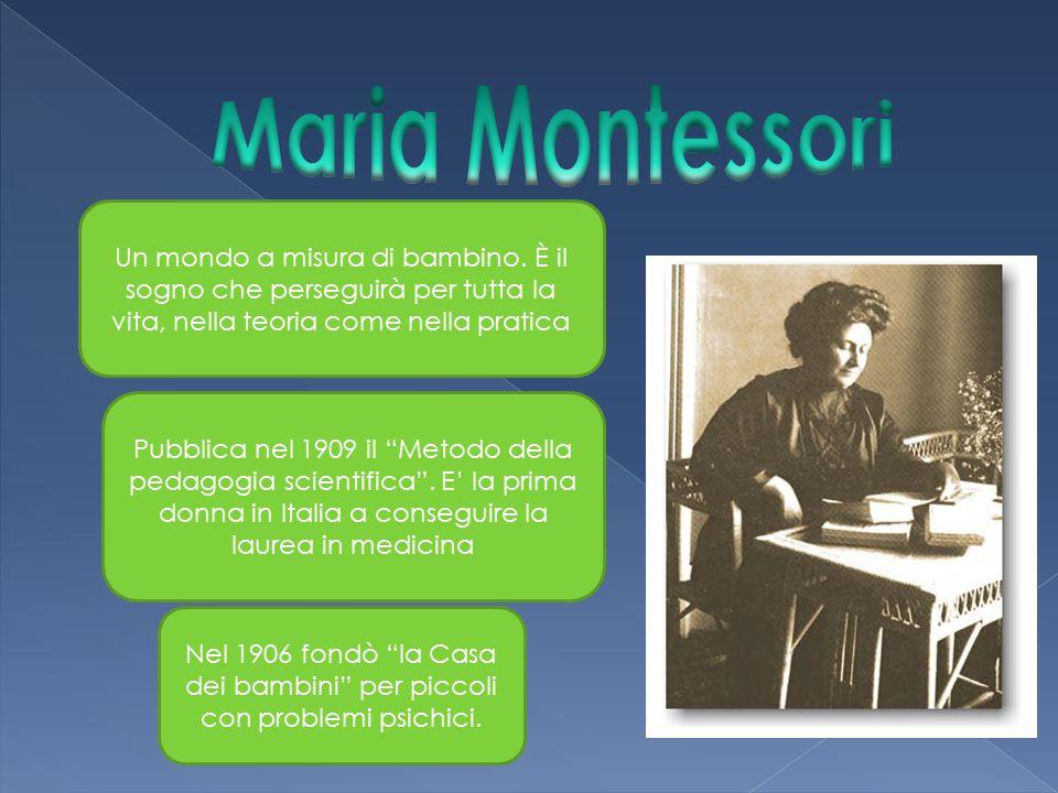 Maria Montessori Un mondo a misura di bambino. È il sogno che perseguirà per tutta la vita, nella teoria come nella pratica.