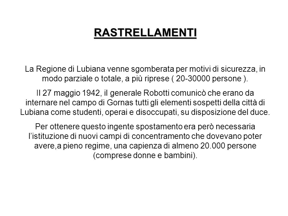 RASTRELLAMENTI La Regione di Lubiana venne sgomberata per motivi di sicurezza, in modo parziale o totale, a più riprese ( 20-30000 persone ).