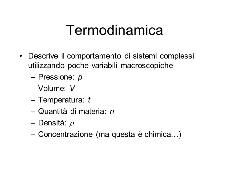 Termodinamica Descrive il comportamento di sistemi complessi utilizzando poche variabili macroscopiche.
