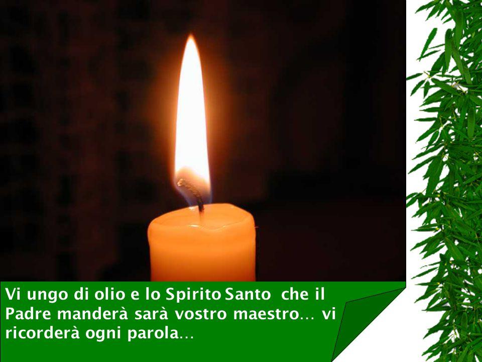 Vi ungo di olio e lo Spirito Santo che il Padre manderà sarà vostro maestro… vi ricorderà ogni parola…