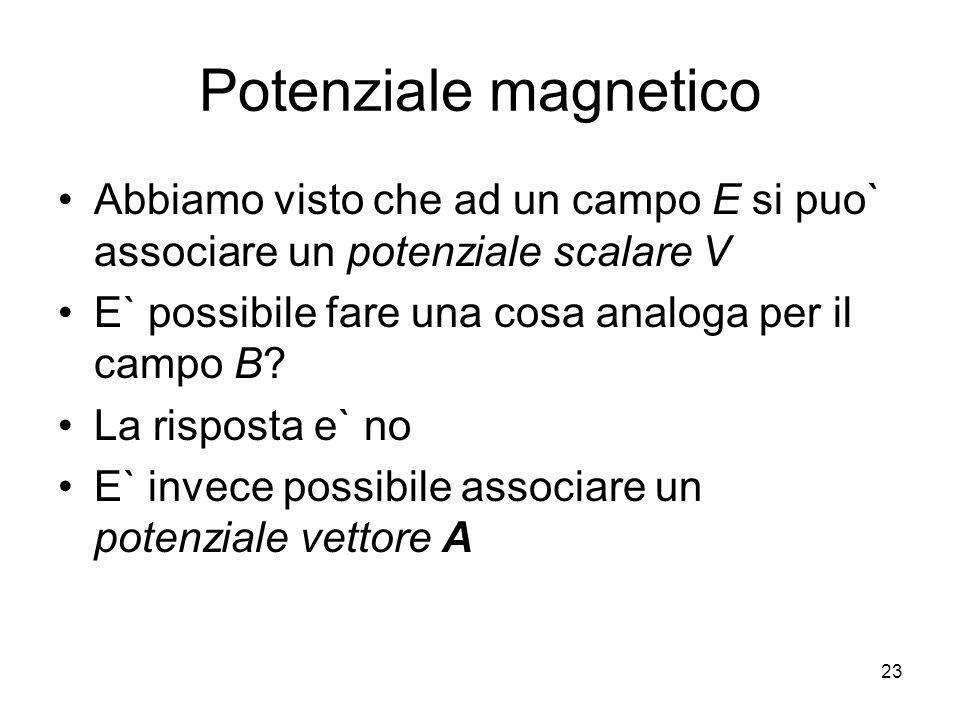 Potenziale magnetico Abbiamo visto che ad un campo E si puo` associare un potenziale scalare V. E` possibile fare una cosa analoga per il campo B