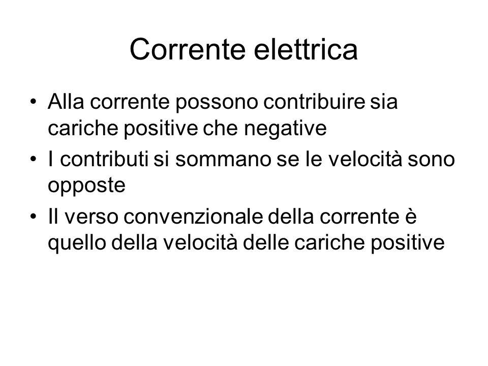 Corrente elettrica Alla corrente possono contribuire sia cariche positive che negative. I contributi si sommano se le velocità sono opposte.