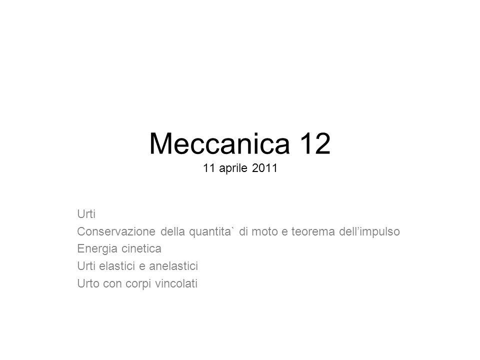 Meccanica 12 11 aprile 2011 Urti. Conservazione della quantita` di moto e teorema dell'impulso. Energia cinetica.
