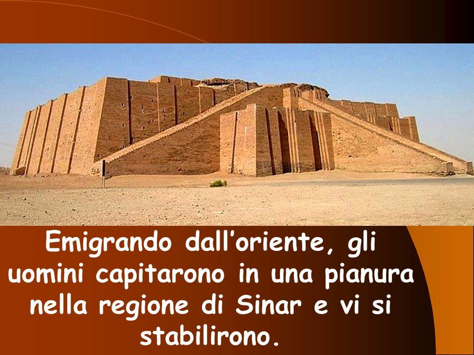 Emigrando dall'oriente, gli uomini capitarono in una pianura nella regione di Sinar e vi si stabilirono.