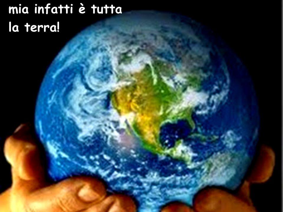 mia infatti è tutta la terra!