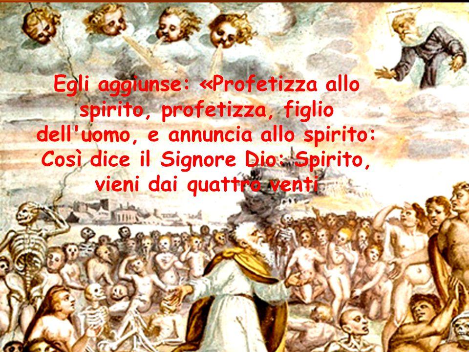 Egli aggiunse: «Profetizza allo spirito, profetizza, figlio dell uomo, e annuncia allo spirito: Così dice il Signore Dio: Spirito, vieni dai quattro venti