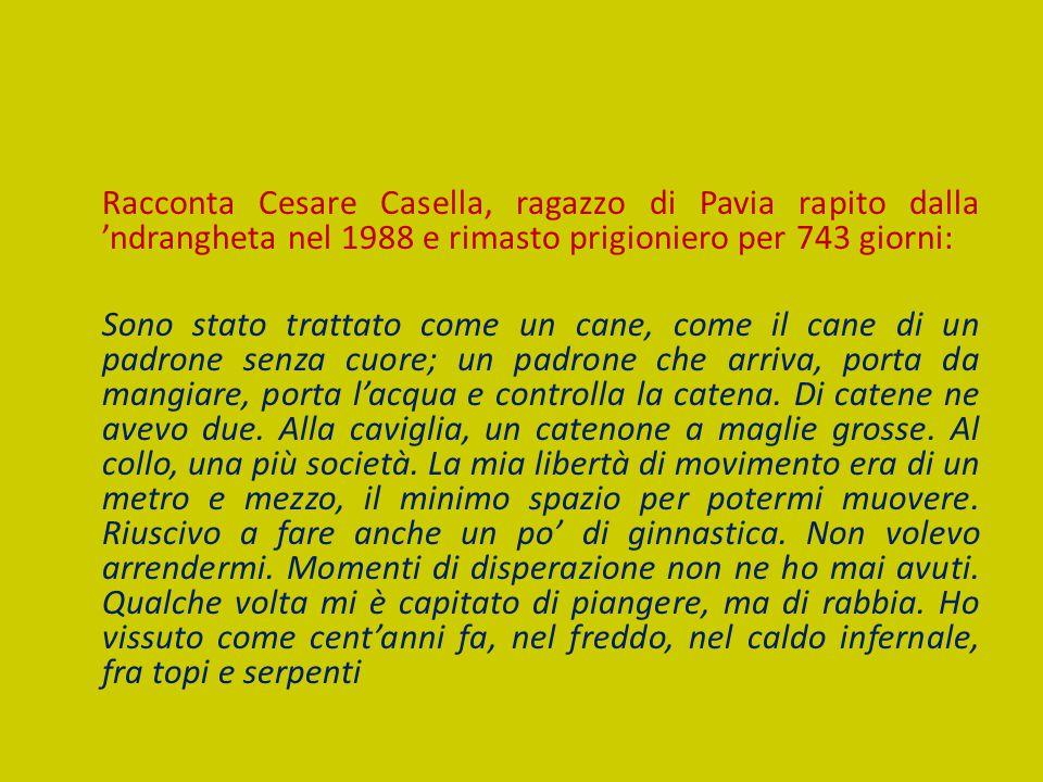 Racconta Cesare Casella, ragazzo di Pavia rapito dalla 'ndrangheta nel 1988 e rimasto prigioniero per 743 giorni: Sono stato trattato come un cane, come il cane di un padrone senza cuore; un padrone che arriva, porta da mangiare, porta l'acqua e controlla la catena.