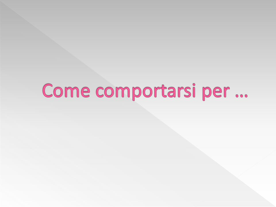 Come comportarsi per …