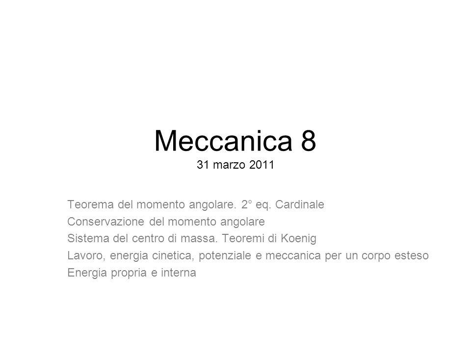 Meccanica 8 31 marzo 2011 Teorema del momento angolare. 2° eq. Cardinale. Conservazione del momento angolare.