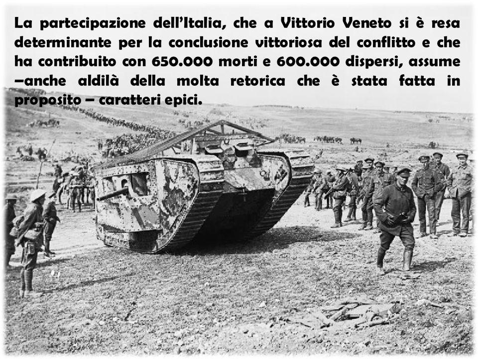 La partecipazione dell'Italia, che a Vittorio Veneto si è resa determinante per la conclusione vittoriosa del conflitto e che ha contribuito con 650.000 morti e 600.000 dispersi, assume –anche aldilà della molta retorica che è stata fatta in proposito – caratteri epici.