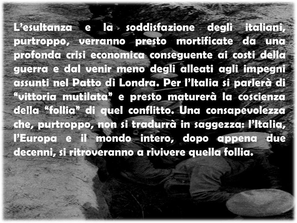 L'esultanza e la soddisfazione degli italiani, purtroppo, verranno presto mortificate da una profonda crisi economica conseguente ai costi della guerra e dal venir meno degli alleati agli impegni assunti nel Patto di Londra.